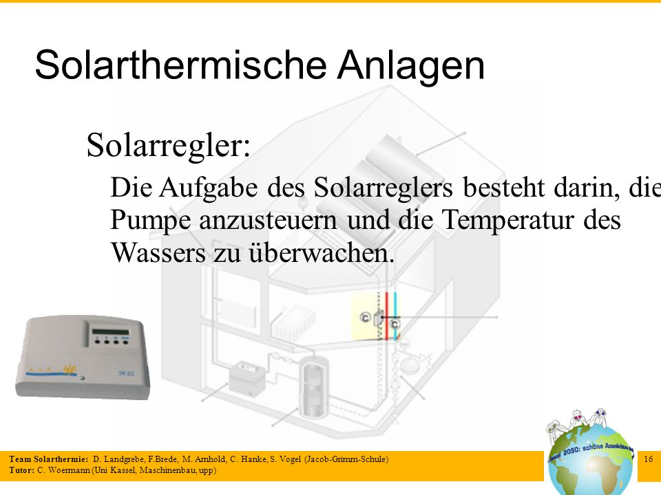 Team Solarthermie: D. Landgrebe, F.Brede, M. Arnhold, C. Hanke, S. Vogel (Jacob-Grimm-Schule) Tutor: C. Woermann (Uni Kassel, Maschinenbau, upp) 16 So