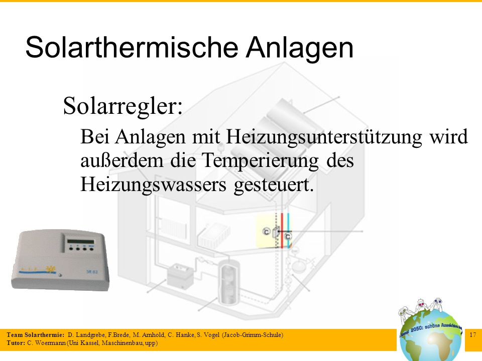 Team Solarthermie: D. Landgrebe, F.Brede, M. Arnhold, C. Hanke, S. Vogel (Jacob-Grimm-Schule) Tutor: C. Woermann (Uni Kassel, Maschinenbau, upp) 17 So