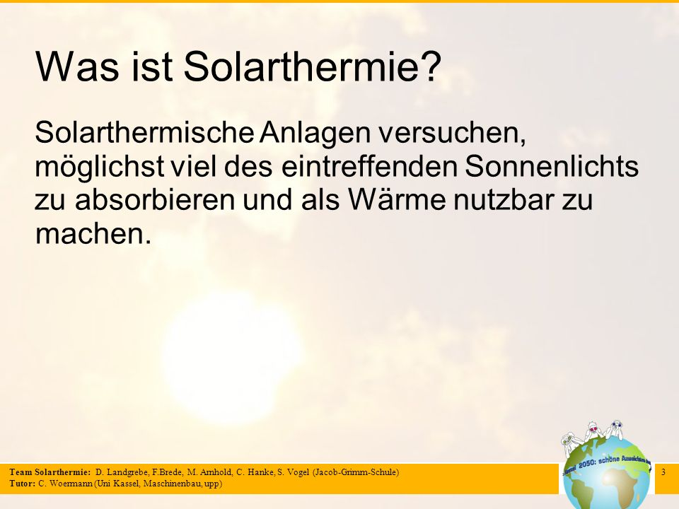 Team Solarthermie: D. Landgrebe, F.Brede, M. Arnhold, C. Hanke, S. Vogel (Jacob-Grimm-Schule) Tutor: C. Woermann (Uni Kassel, Maschinenbau, upp) 3 Was