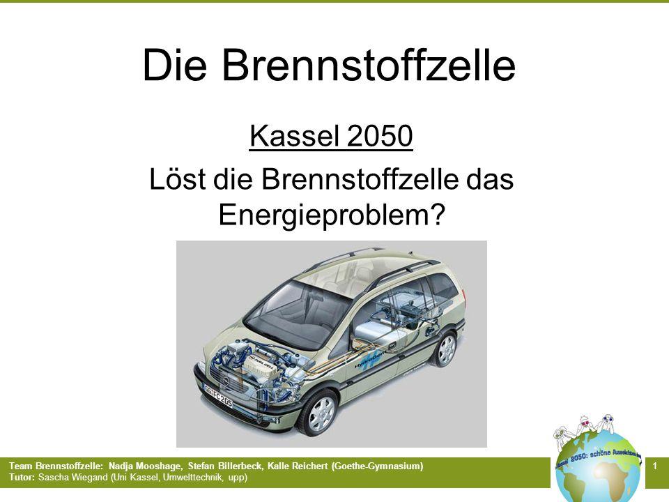 Team Brennstoffzelle: Nadja Mooshage, Stefan Billerbeck, Kalle Reichert (Goethe-Gymnasium) Tutor: Sascha Wiegand (Uni Kassel, Umwelttechnik, upp) 1 Die Brennstoffzelle Kassel 2050 Löst die Brennstoffzelle das Energieproblem?