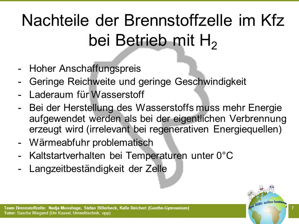 Team Brennstoffzelle: Nadja Mooshage, Stefan Billerbeck, Kalle Reichert (Goethe-Gymnasium) Tutor: Sascha Wiegand (Uni Kassel, Umwelttechnik, upp) 7 Nachteile der Brennstoffzelle im Kfz bei Betrieb mit H 2 -Hoher Anschaffungspreis -Geringe Reichweite und geringe Geschwindigkeit -Laderaum für Wasserstoff -Bei der Herstellung des Wasserstoffs muss mehr Energie aufgewendet werden als bei der eigentlichen Verbrennung erzeugt wird (irrelevant bei regenerativen Energiequellen) -Wärmeabfuhr problematisch -Kaltstartverhalten bei Temperaturen unter 0°C -Langzeitbeständigkeit der Zelle
