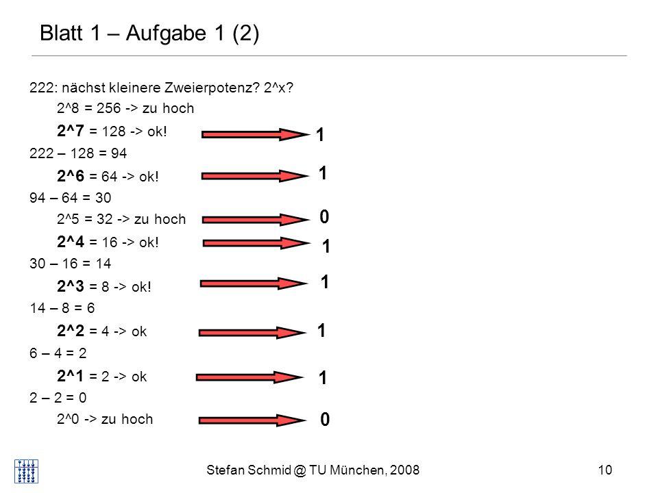 Stefan Schmid @ TU München, 200810 Blatt 1 – Aufgabe 1 (2) 222: nächst kleinere Zweierpotenz? 2^x? 2^8 = 256 -> zu hoch 2^7 = 128 -> ok! 222 – 128 = 9
