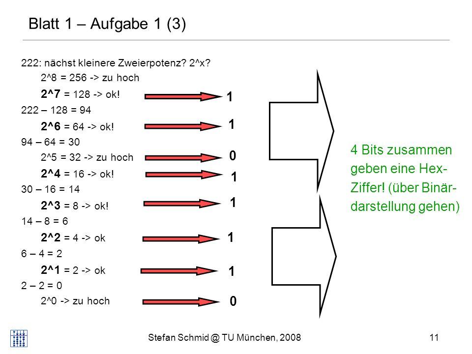 Stefan Schmid @ TU München, 200811 Blatt 1 – Aufgabe 1 (3) 222: nächst kleinere Zweierpotenz? 2^x? 2^8 = 256 -> zu hoch 2^7 = 128 -> ok! 222 – 128 = 9