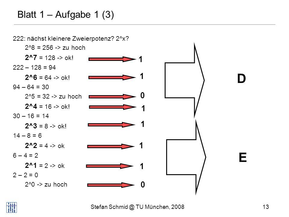 Stefan Schmid @ TU München, 200813 Blatt 1 – Aufgabe 1 (3) 222: nächst kleinere Zweierpotenz? 2^x? 2^8 = 256 -> zu hoch 2^7 = 128 -> ok! 222 – 128 = 9