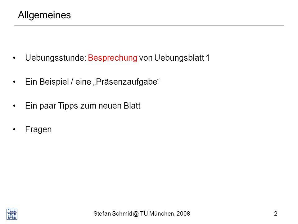 Stefan Schmid @ TU München, 20082 Uebungsstunde: Besprechung von Uebungsblatt 1 Ein Beispiel / eine Präsenzaufgabe Ein paar Tipps zum neuen Blatt Frag