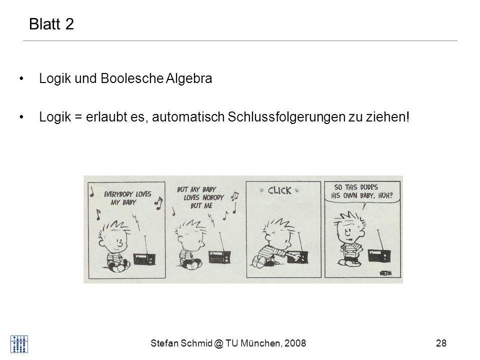 Stefan Schmid @ TU München, 200828 Blatt 2 Logik und Boolesche Algebra Logik = erlaubt es, automatisch Schlussfolgerungen zu ziehen!