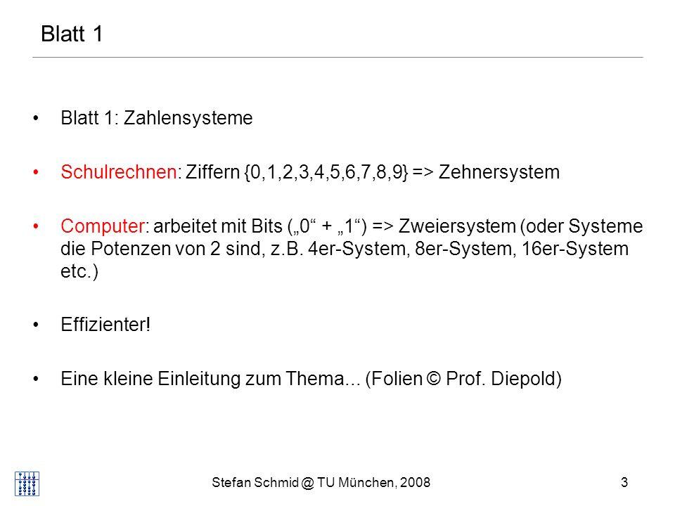 Stefan Schmid @ TU München, 20083 Blatt 1: Zahlensysteme Schulrechnen: Ziffern {0,1,2,3,4,5,6,7,8,9} => Zehnersystem Computer: arbeitet mit Bits (0 +