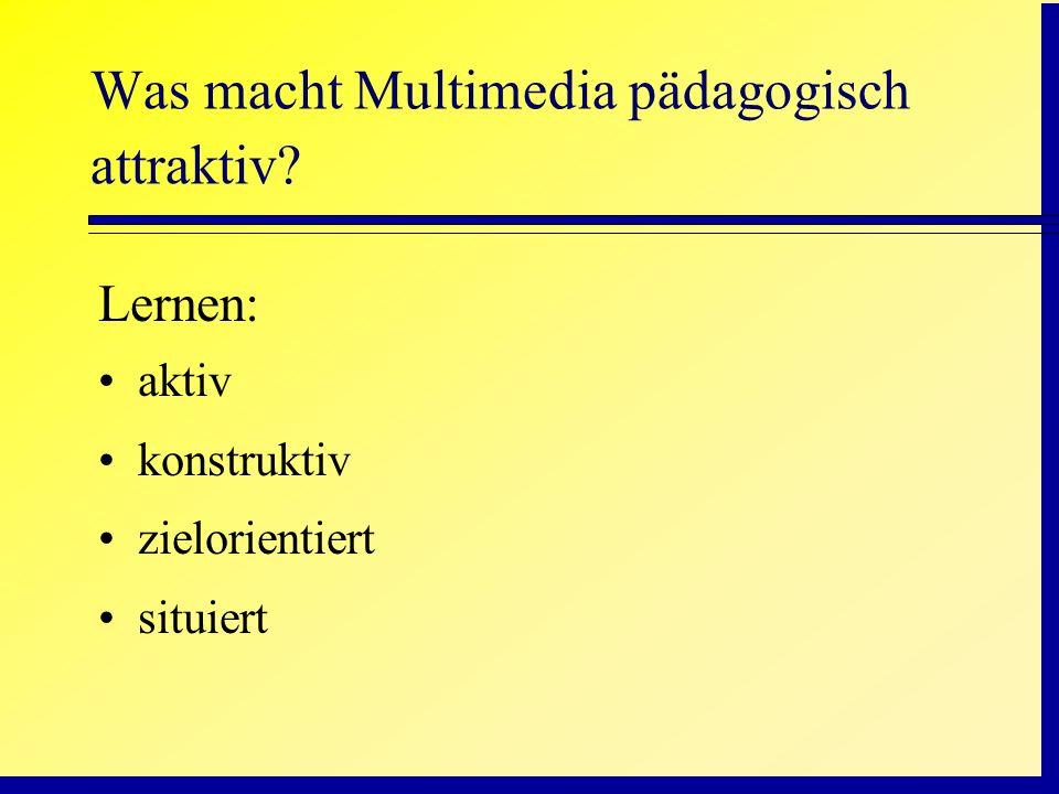 Was macht Multimedia pädagogisch attraktiv? Lernen: aktiv konstruktiv zielorientiert situiert