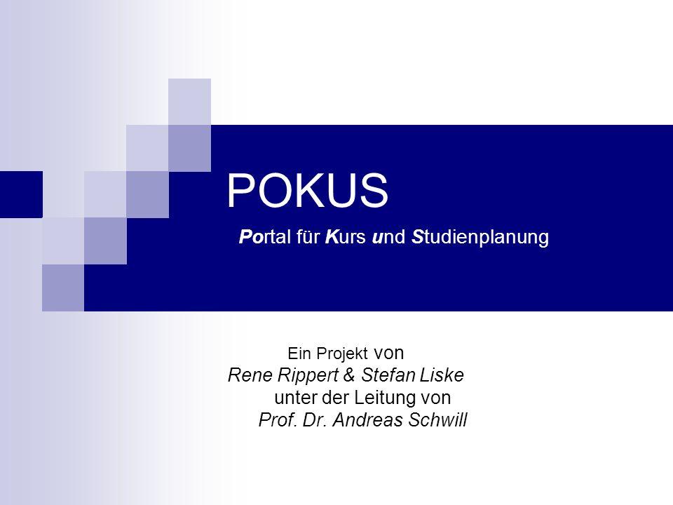 POKUS Portal für Kurs und Studienplanung Ein Projekt von Rene Rippert & Stefan Liske unter der Leitung von Prof. Dr. Andreas Schwill