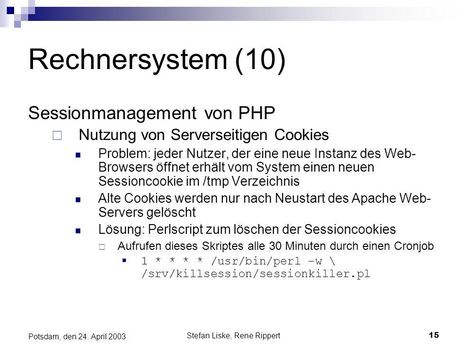 Stefan Liske, Rene Rippert15 Potsdam, den 24. April 2003 Rechnersystem (10) Sessionmanagement von PHP Nutzung von Serverseitigen Cookies Problem: jede