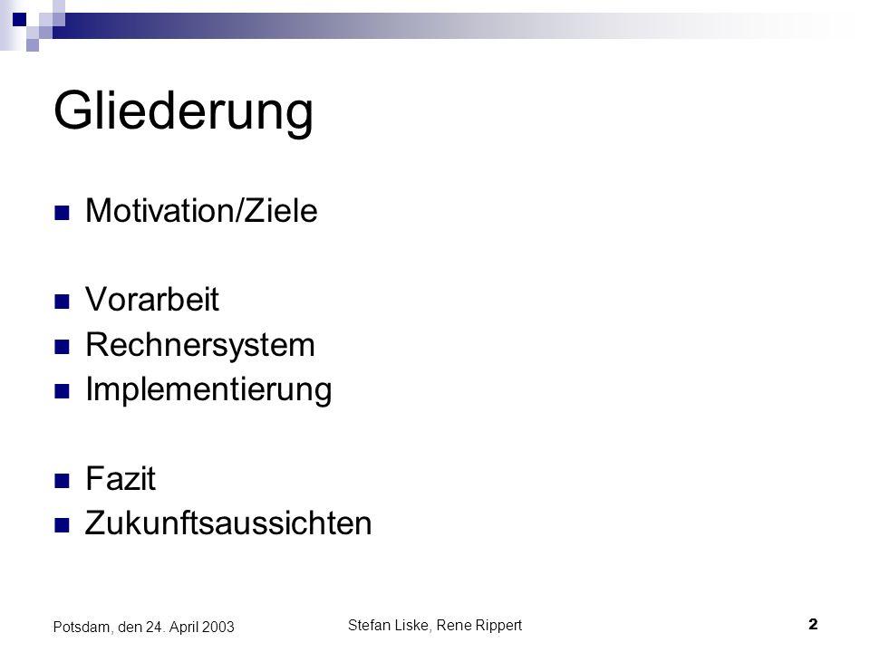 Stefan Liske, Rene Rippert2 Potsdam, den 24. April 2003 Gliederung Motivation/Ziele Vorarbeit Rechnersystem Implementierung Fazit Zukunftsaussichten