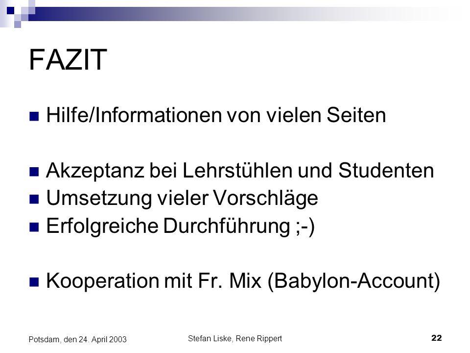 Stefan Liske, Rene Rippert22 Potsdam, den 24. April 2003 FAZIT Hilfe/Informationen von vielen Seiten Akzeptanz bei Lehrstühlen und Studenten Umsetzung