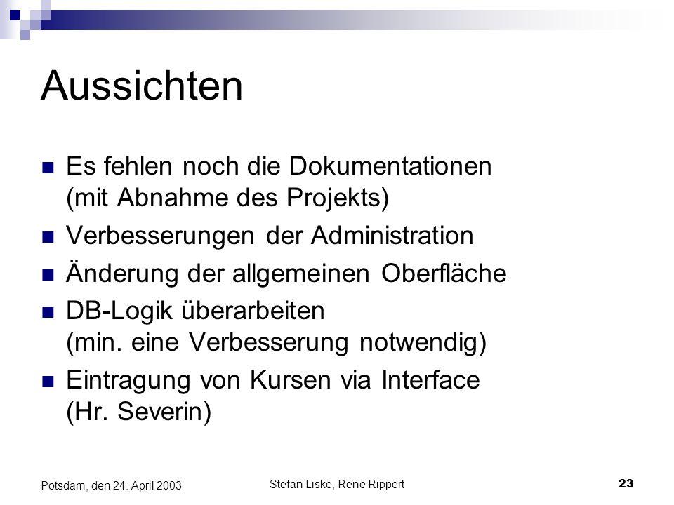 Stefan Liske, Rene Rippert23 Potsdam, den 24. April 2003 Aussichten Es fehlen noch die Dokumentationen (mit Abnahme des Projekts) Verbesserungen der A