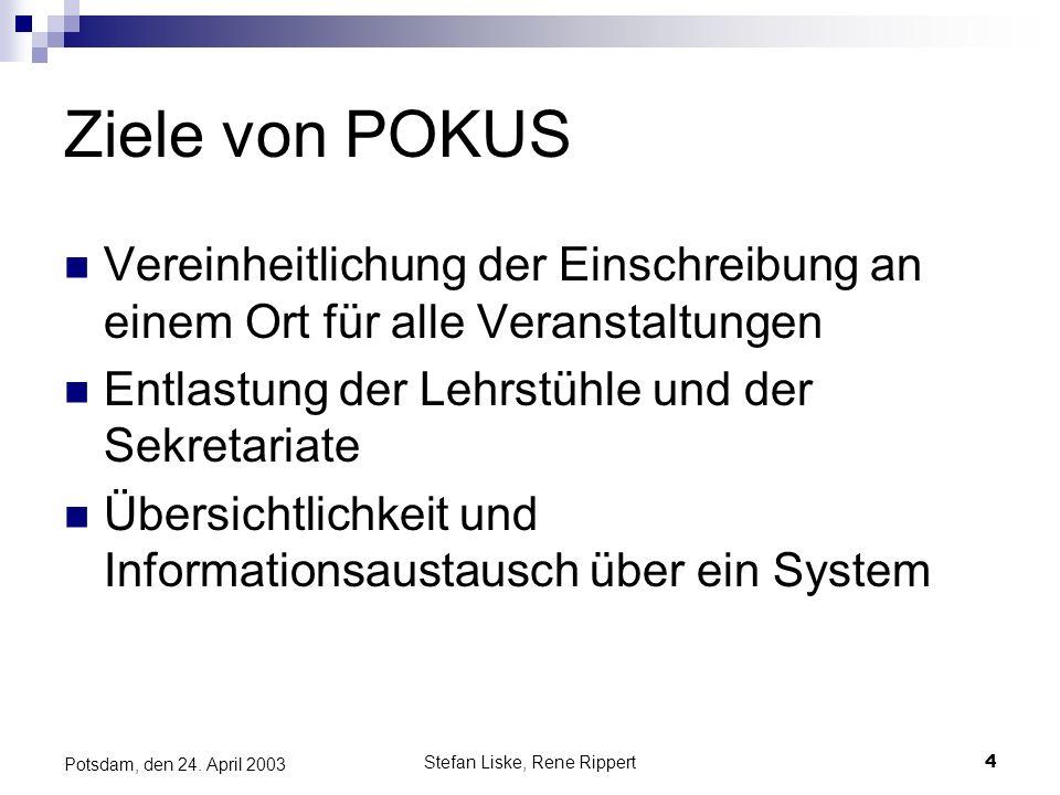 Stefan Liske, Rene Rippert4 Potsdam, den 24. April 2003 Ziele von POKUS Vereinheitlichung der Einschreibung an einem Ort für alle Veranstaltungen Entl