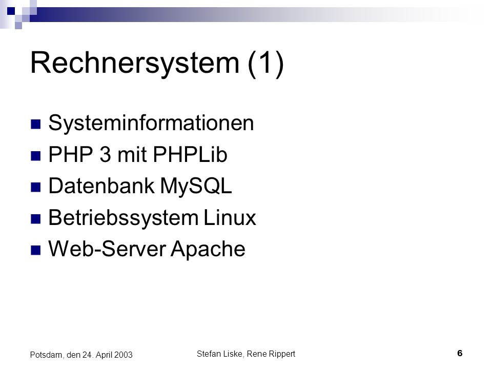 Stefan Liske, Rene Rippert6 Potsdam, den 24. April 2003 Rechnersystem (1) Systeminformationen PHP 3 mit PHPLib Datenbank MySQL Betriebssystem Linux We