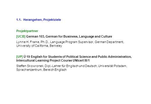 1.1. Herangehen, Projektziele Projektpartner [UCB] German 103, German for Business, Language and Culture Lynne H. Frame, Ph.D., Language Program Super
