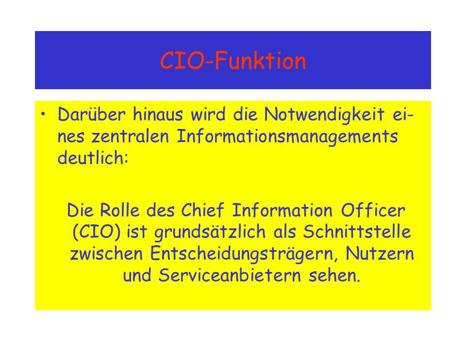 CIO-Funktion Darüber hinaus wird die Notwendigkeit ei- nes zentralen Informationsmanagements deutlich: Die Rolle des Chief Information Officer (CIO) ist grundsätzlich als Schnittstelle zwischen Entscheidungsträgern, Nutzern und Serviceanbietern sehen.