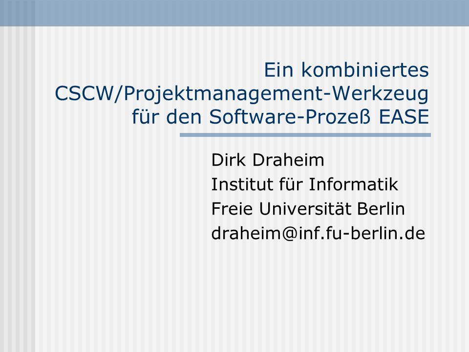 Ein kombiniertes CSCW/Projektmanagement-Werkzeug für den Software-Prozeß EASE Dirk Draheim Institut für Informatik Freie Universität Berlin draheim@in