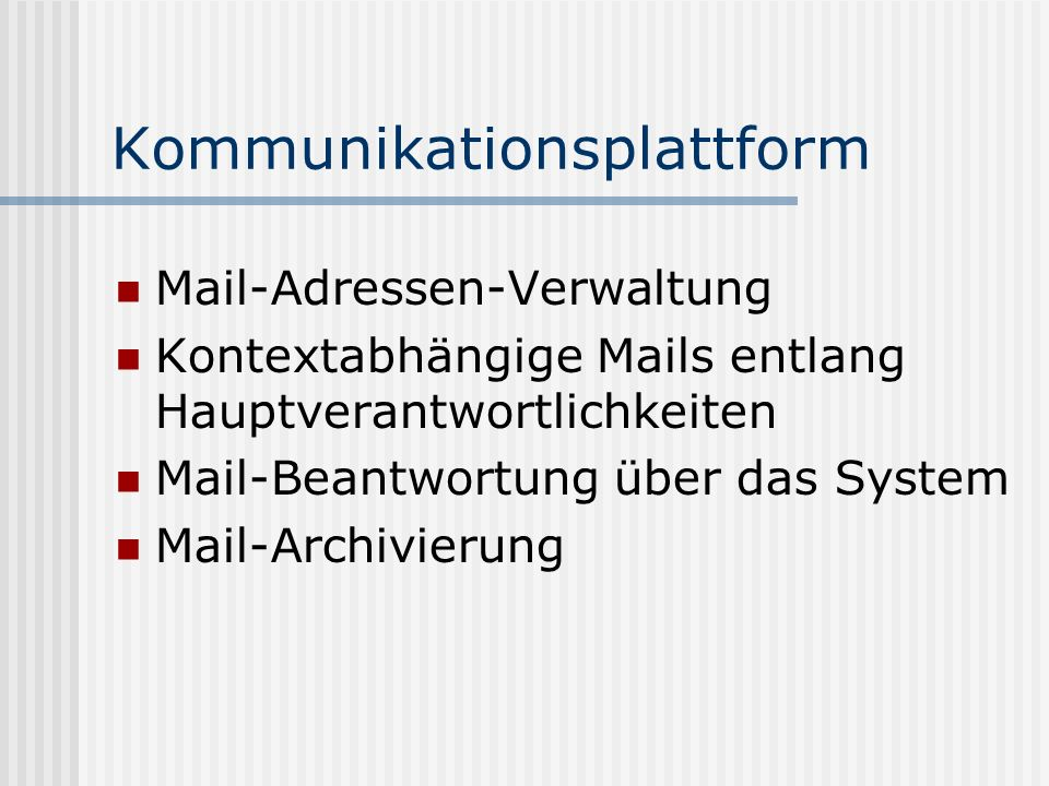 Kommunikationsplattform Mail-Adressen-Verwaltung Kontextabhängige Mails entlang Hauptverantwortlichkeiten Mail-Beantwortung über das System Mail-Archi