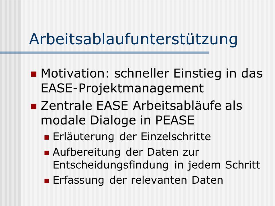 Arbeitsablaufunterstützung Motivation: schneller Einstieg in das EASE-Projektmanagement Zentrale EASE Arbeitsabläufe als modale Dialoge in PEASE Erläu
