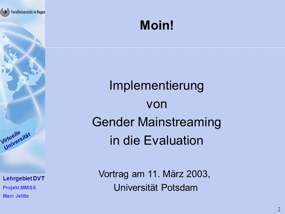 Lehrgebiet DVT Projekt MMiSS Marc Jelitto Virtuelle Universität 1 von 22 Moin! Implementierung von Gender Mainstreaming in die Evaluation Vortrag am 1