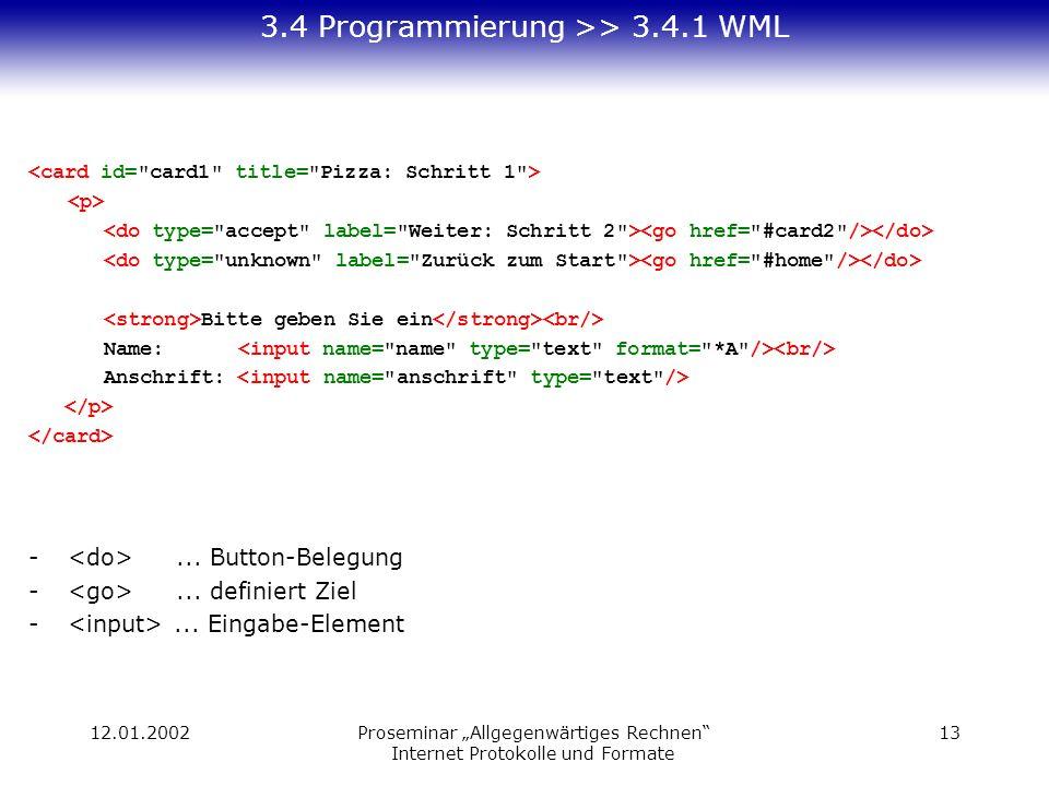 12.01.2002Proseminar Allgegenwärtiges Rechnen Internet Protokolle und Formate 13 3.4 Programmierung >> 3.4.1 WML Bitte geben Sie ein Name: Anschrift: -...