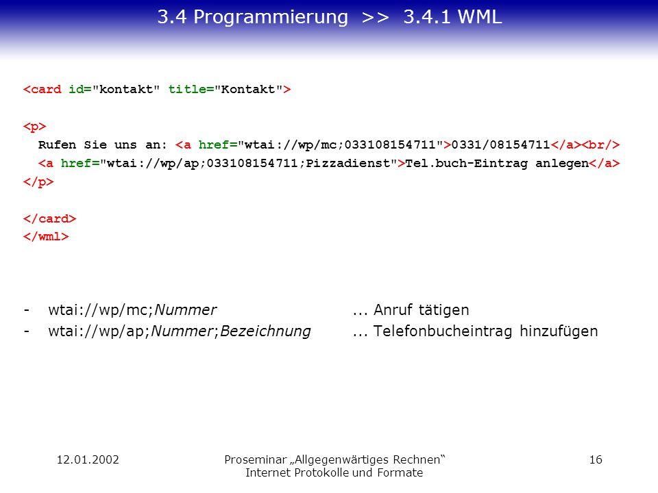 12.01.2002Proseminar Allgegenwärtiges Rechnen Internet Protokolle und Formate 16 3.4 Programmierung >> 3.4.1 WML Rufen Sie uns an: 0331/08154711 Tel.buch-Eintrag anlegen -wtai://wp/mc;Nummer...