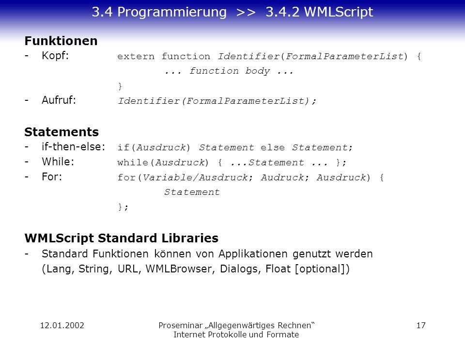 12.01.2002Proseminar Allgegenwärtiges Rechnen Internet Protokolle und Formate 17 3.4 Programmierung >> 3.4.2 WMLScript Funktionen -Kopf: extern function Identifier(FormalParameterList) {...