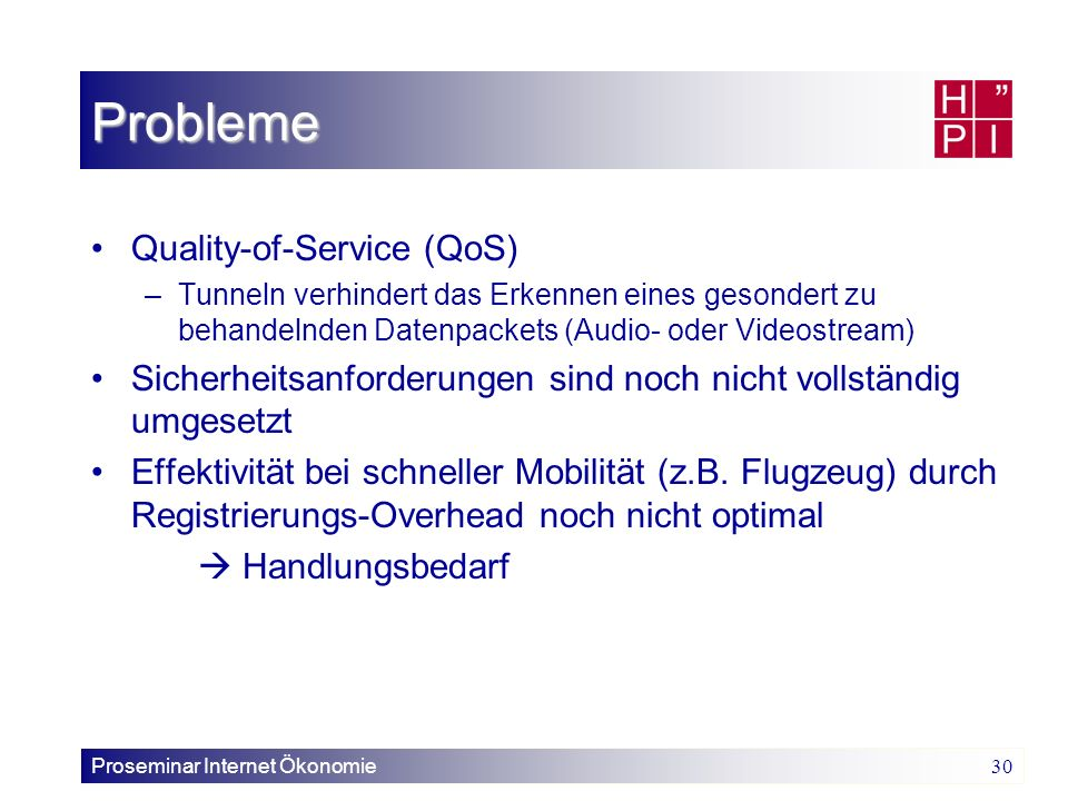 Proseminar Internet Ökonomie 30 Probleme Quality-of-Service (QoS) –Tunneln verhindert das Erkennen eines gesondert zu behandelnden Datenpackets (Audio