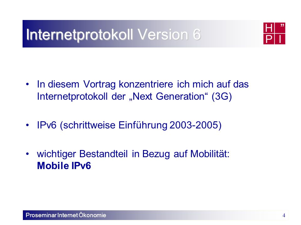 Proseminar Internet Ökonomie 4 Internetprotokoll Version 6 In diesem Vortrag konzentriere ich mich auf das Internetprotokoll der Next Generation (3G)
