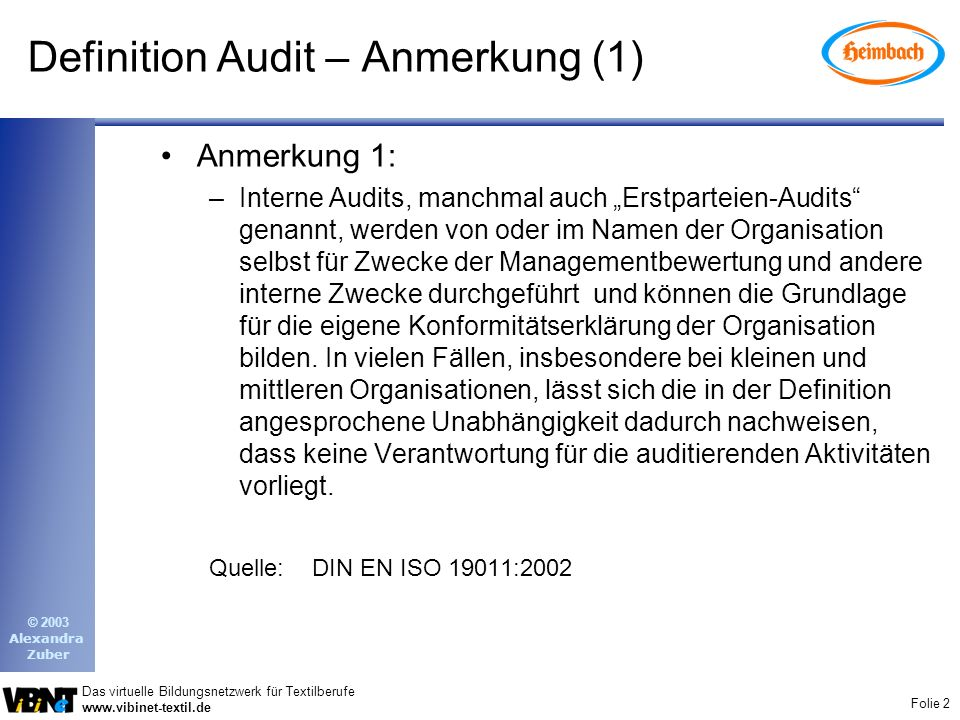 Folie 3 Das virtuelle Bildungsnetzwerk für Textilberufe www.vibinet-textil.de © 2003 Alexandra Zuber Definition Audit – Anmerkung (2) Anmerkung 2: –Externe Audits schließen ein, was allgemein Zweit- oder Drittparteien-Audits genannt wird.