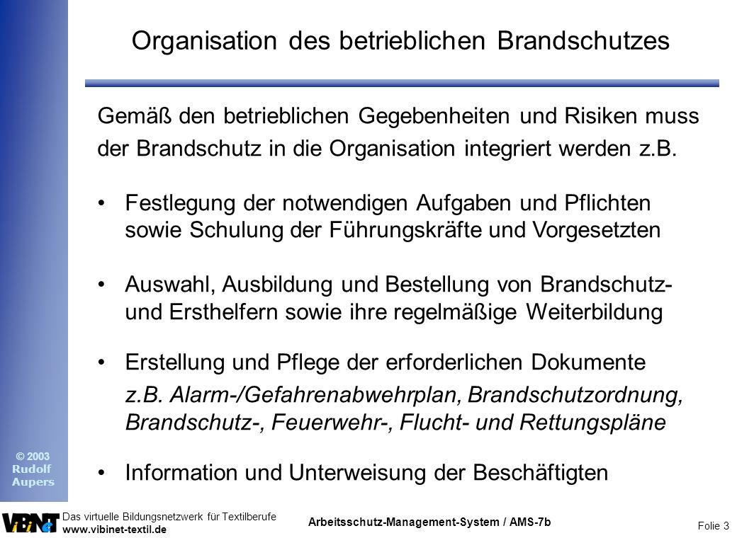 Folie 3 Das virtuelle Bildungsnetzwerk für Textilberufe www.vibinet-textil.de © 2003 Rudolf Aupers Arbeitsschutz-Management-System / AMS-7b Organisation des betrieblichen Brandschutzes Gemäß den betrieblichen Gegebenheiten und Risiken muss der Brandschutz in die Organisation integriert werden z.B.