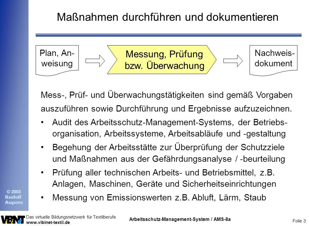 Folie 4 Das virtuelle Bildungsnetzwerk für Textilberufe www.vibinet-textil.de © 2003 Rudolf Aupers Arbeitsschutz-Management-System / AMS-8a Umgang mit Fehlern, Mängeln und Störungen Neben dem Aufdecken von Schwachstellen durch Kontrolle, (Über-) Prüfungen oder Überwachungsmaßnahmen gilt es, das Bewußtsein der Mitarbeiter für Sicherheitsgefahren und Risiken zu fördern und ihre Sensibilität zu stärken, Fehler, Sicherheitsmängel bzw.