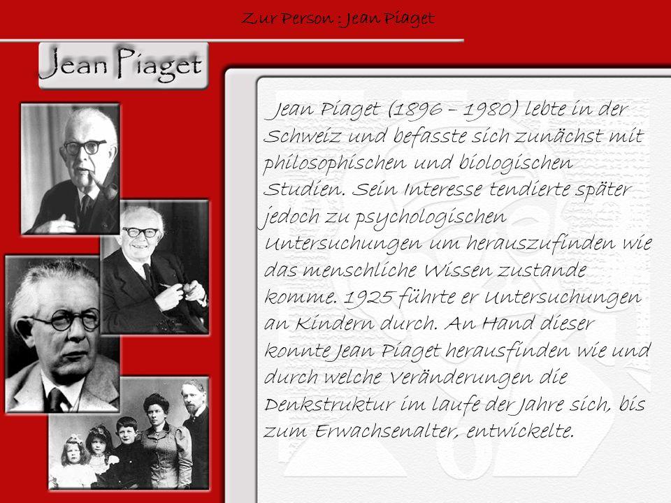 Zur Person : Jean Piaget Jean Piaget (1896 – 1980) lebte in der Schweiz und befasste sich zunächst mit philosophischen und biologischen Studien. Sein