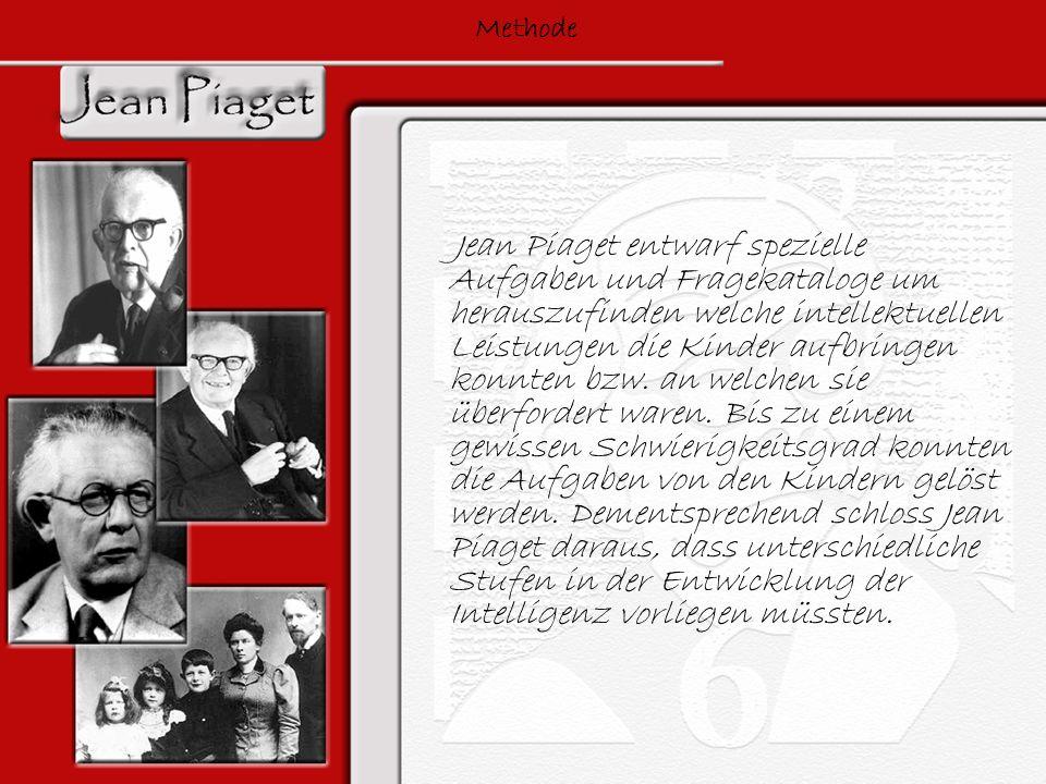 Methode Jean Piaget entwarf spezielle Aufgaben und Fragekataloge um herauszufinden welche intellektuellen Leistungen die Kinder aufbringen konnten bzw