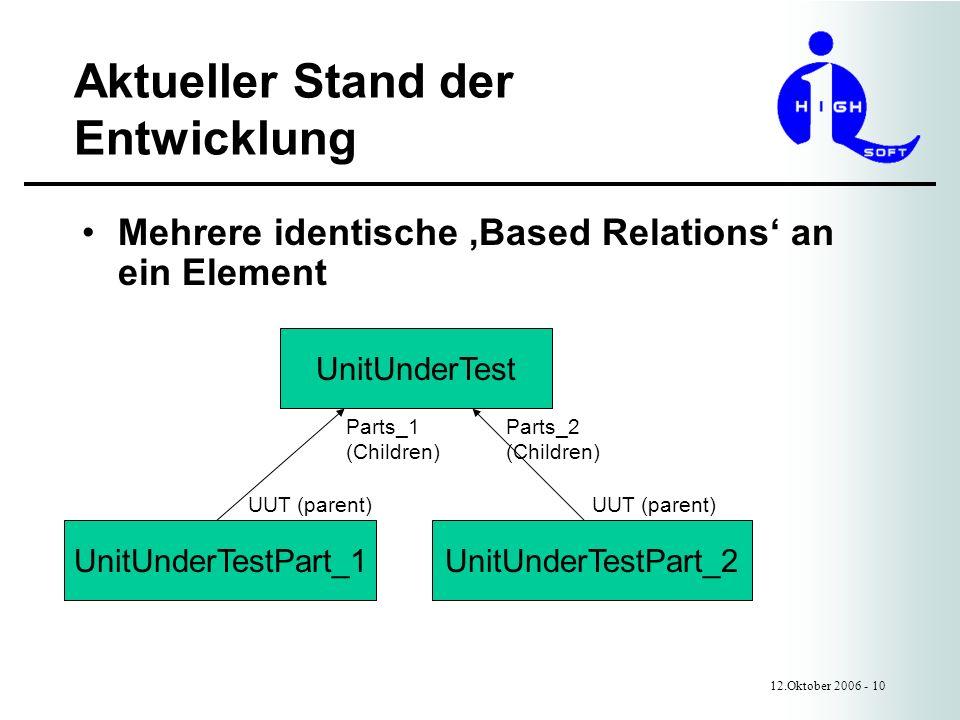 Aktueller Stand der Entwicklung 12.Oktober 2006 - 10 Mehrere identische Based Relations an ein Element UnitUnderTest UnitUnderTestPart_1UnitUnderTestPart_2 UUT (parent) Parts_1 (Children) Parts_2 (Children)