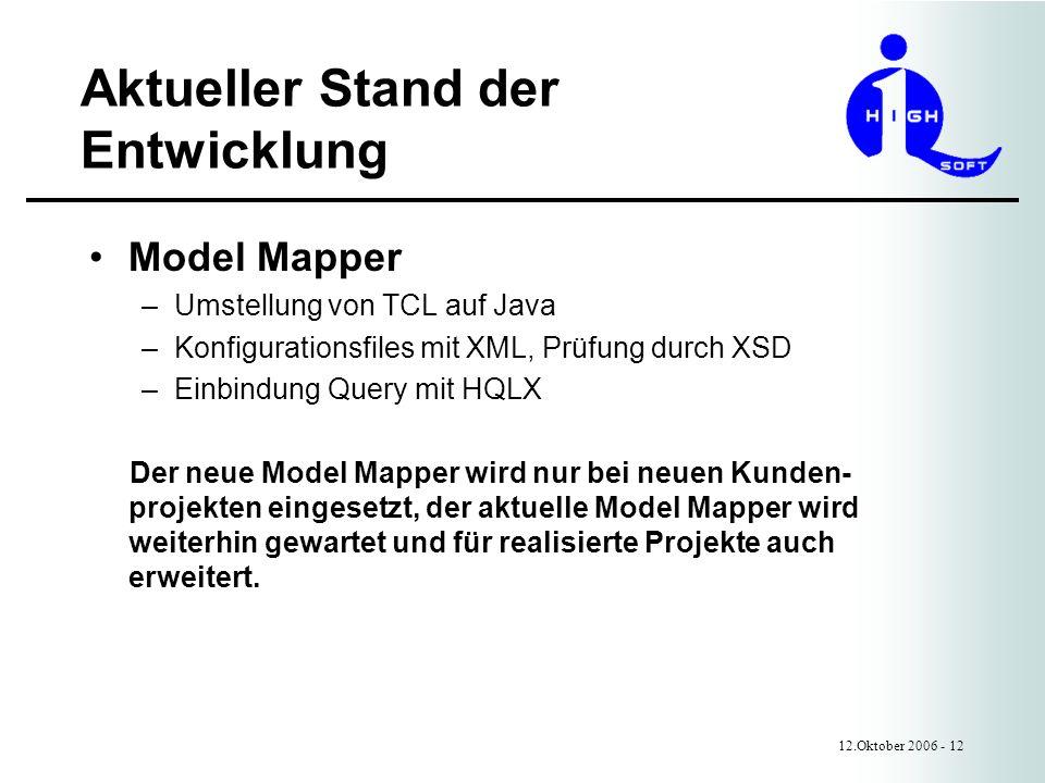 Aktueller Stand der Entwicklung 12.Oktober 2006 - 12 Model Mapper –Umstellung von TCL auf Java –Konfigurationsfiles mit XML, Prüfung durch XSD –Einbindung Query mit HQLX Der neue Model Mapper wird nur bei neuen Kunden- projekten eingesetzt, der aktuelle Model Mapper wird weiterhin gewartet und für realisierte Projekte auch erweitert.