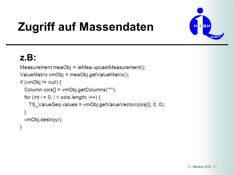 Zugriff auf Massendaten 12. Oktober 2006 - 17 z.B: Measurement meaObj = ieMea.upcastMeasurement(); ValueMatrix vmObj = meaObj.getValueMatrix(); if (vm