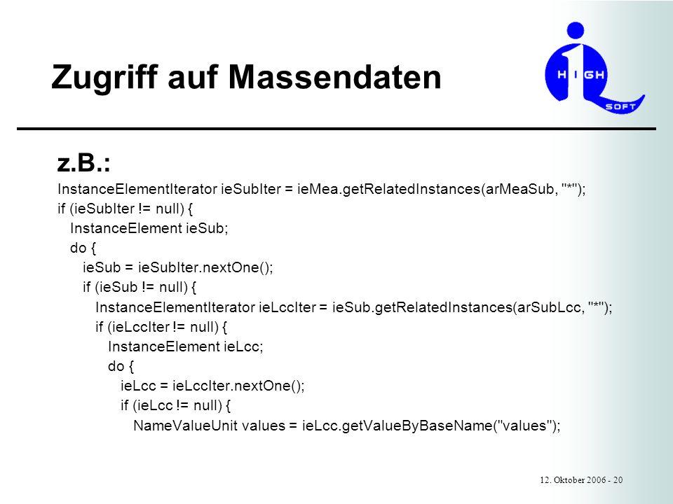 Zugriff auf Massendaten 12. Oktober 2006 - 20 z.B.: InstanceElementIterator ieSubIter = ieMea.getRelatedInstances(arMeaSub,