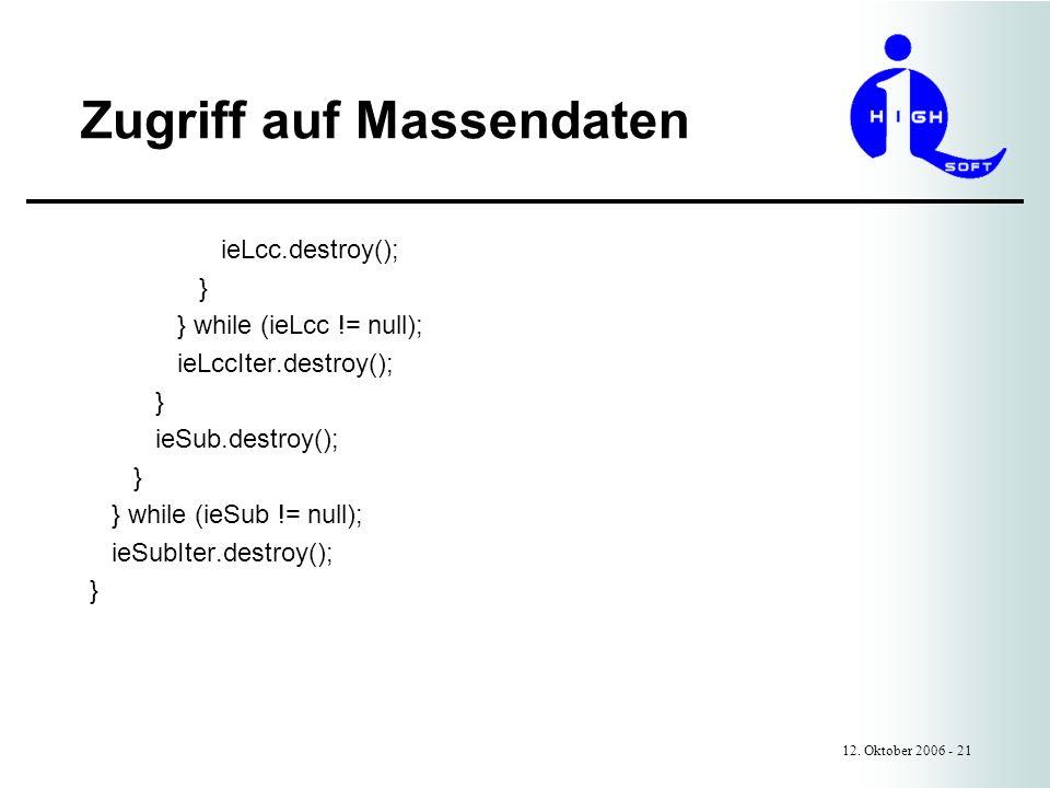 Zugriff auf Massendaten 12. Oktober 2006 - 21 ieLcc.destroy(); } } while (ieLcc != null); ieLccIter.destroy(); } ieSub.destroy(); } } while (ieSub !=