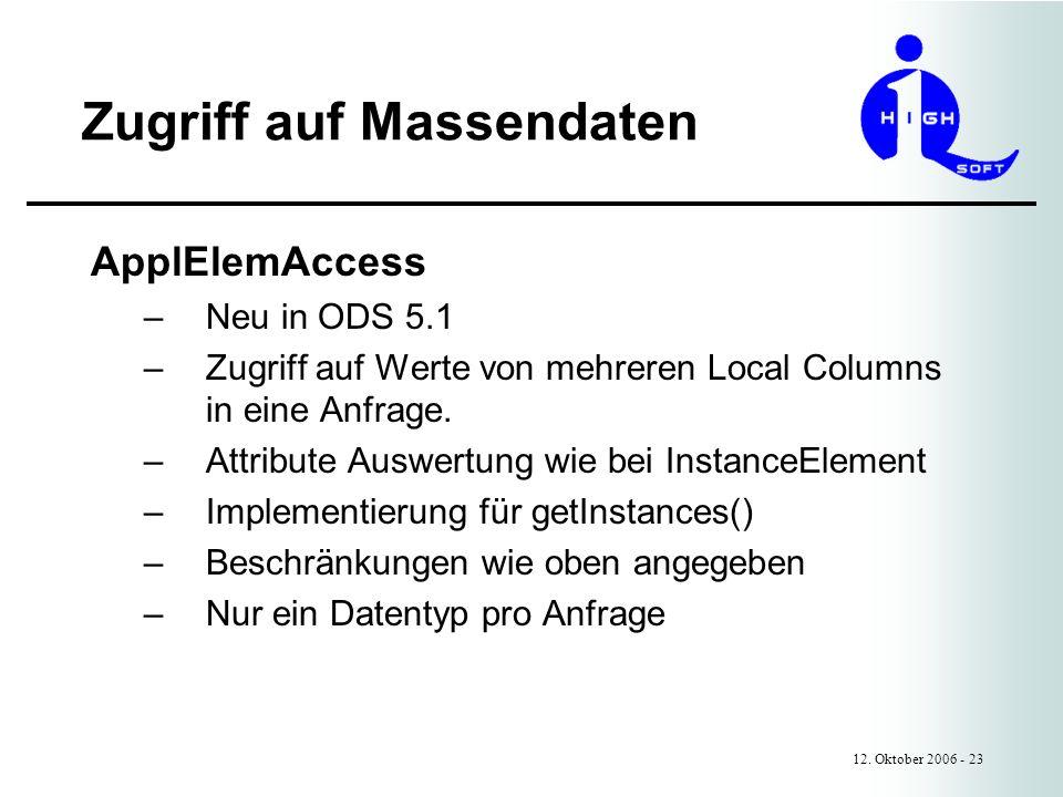 Zugriff auf Massendaten 12. Oktober 2006 - 23 ApplElemAccess –Neu in ODS 5.1 –Zugriff auf Werte von mehreren Local Columns in eine Anfrage. –Attribute