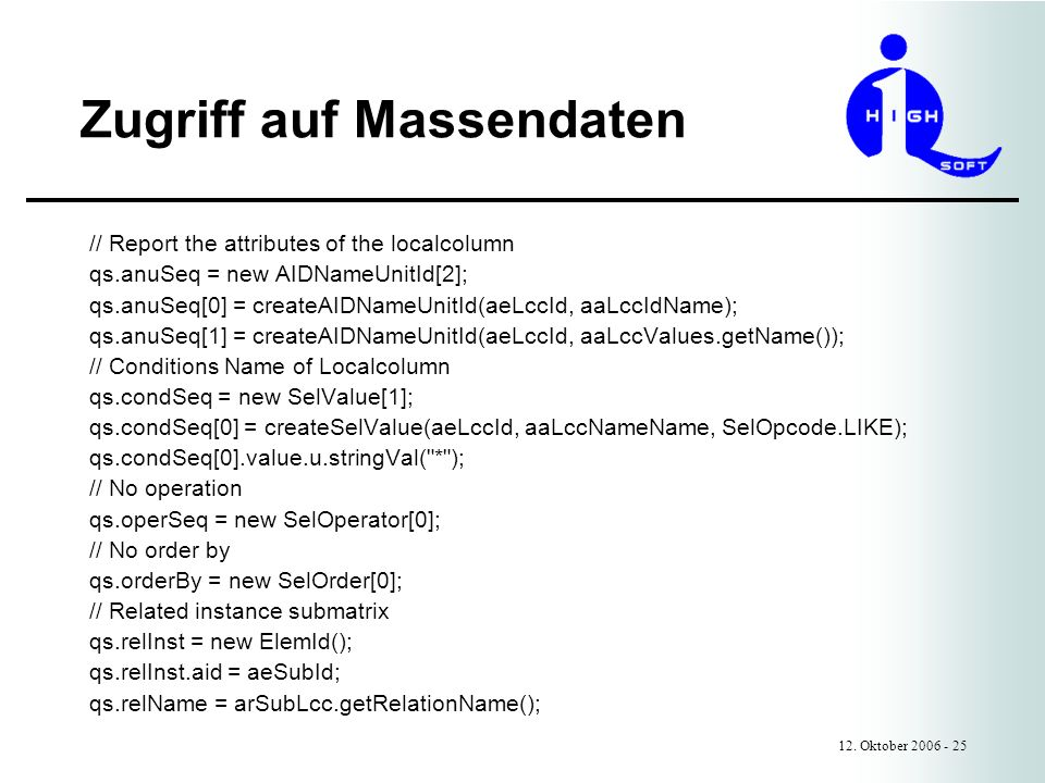 Zugriff auf Massendaten 12. Oktober 2006 - 25 // Report the attributes of the localcolumn qs.anuSeq = new AIDNameUnitId[2]; qs.anuSeq[0] = createAIDNa