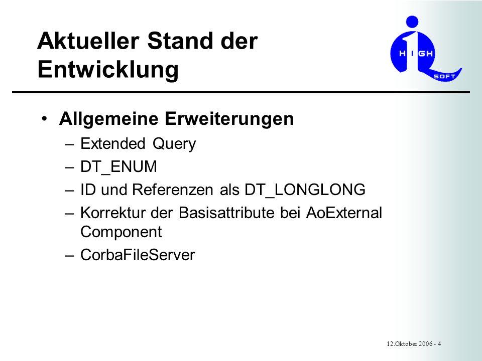 Aktueller Stand der Entwicklung 12.Oktober 2006 - 4 Allgemeine Erweiterungen –Extended Query –DT_ENUM –ID und Referenzen als DT_LONGLONG –Korrektur der Basisattribute bei AoExternal Component –CorbaFileServer
