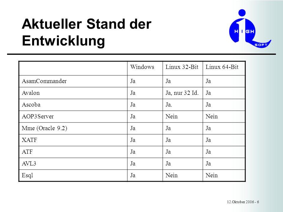 Aktueller Stand der Entwicklung 12.Oktober 2006 - 6 WindowsLinux 32-BitLinux 64-Bit AsamCommanderJa AvalonJaJa, nur 32 Id.Ja AscobaJaJa.Ja AOP3ServerJaNein Mme (Oracle 9.2)Ja XATFJa ATFJa AVL3Ja EsqlJaNein