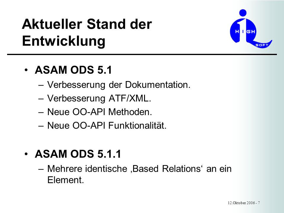 Aktueller Stand der Entwicklung 12.Oktober 2006 - 8 Neue OO-API Methoden ODS 5.1 – Interface AoSession createCoSession() getUser() –Interface ApplicationElement getRelationByBaseName() –Interface BaseRelation getInverseRelationName() –Interface BaseAttribute getEnumerationDefinition() –Enum SelOpcode IS_NULL, // Value is NULL IS_NOT_NULL // Value is not NULL
