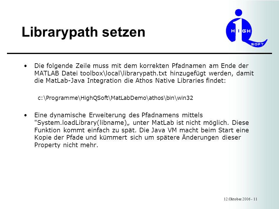 Librarypath setzen 12.Oktober 2006 - 11 Die folgende Zeile muss mit dem korrekten Pfadnamen am Ende der MATLAB Datei toolbox\local\librarypath.txt hinzugefügt werden, damit die MatLab-Java Integration die Athos Native Libraries findet: c:\Programme\HighQSoft\MatLabDemo\athos\bin\win32 Eine dynamische Erweiterung des Pfadnamens mittels System.loadLibrary(libname) unter MatLab ist nicht möglich.