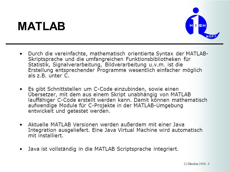 MATLAB 12.Oktober 2006 - 3 Durch die vereinfachte, mathematisch orientierte Syntax der MATLAB- Skriptsprache und die umfangreichen Funktionsbibliotheken für Statistik, Signalverarbeitung, Bildverarbeitung u.v.m.