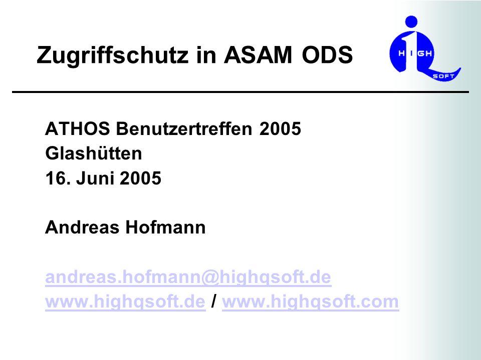 Zugriffschutz in ASAM ODS ATHOS Benutzertreffen 2005 Glashütten 16. Juni 2005 Andreas Hofmann andreas.hofmann@highqsoft.de www.highqsoft.dewww.highqso