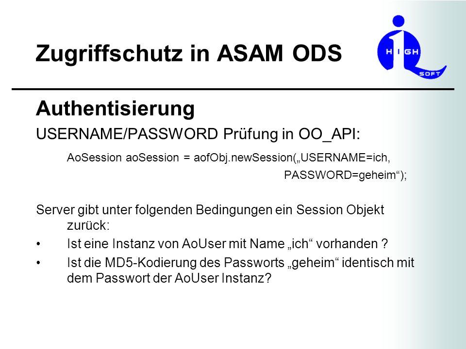 Zugriffschutz in ASAM ODS Authentisierung Ein Passwort wird via der API Methode des Session Objektes gesetzt: aoSession.setPassword(ich, vergessen, geheim); // username = ich // oldPassword = vergessen // newPassword = geheim Superuser braucht oldPassword nicht zu setzen.