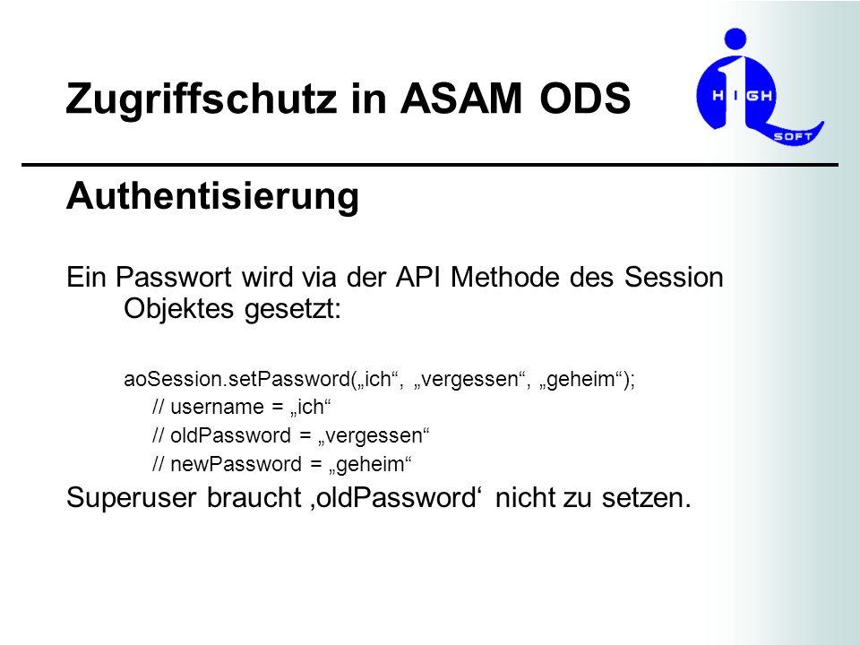Zugriffschutz in ASAM ODS Authentisierung Ein Passwort wird via der API Methode des Session Objektes gesetzt: aoSession.setPassword(ich, vergessen, ge